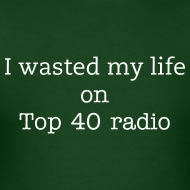 I've Wasted My Life on Top 40 Radio